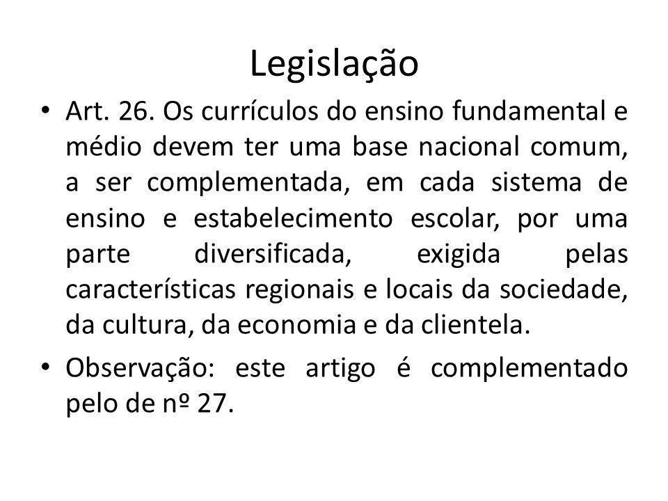 Legislação Art. 26. Os currículos do ensino fundamental e médio devem ter uma base nacional comum, a ser complementada, em cada sistema de ensino e es