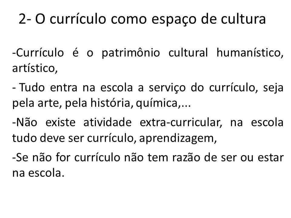 2- O currículo como espaço de cultura -Currículo é o patrimônio cultural humanístico, artístico, - Tudo entra na escola a serviço do currículo, seja p