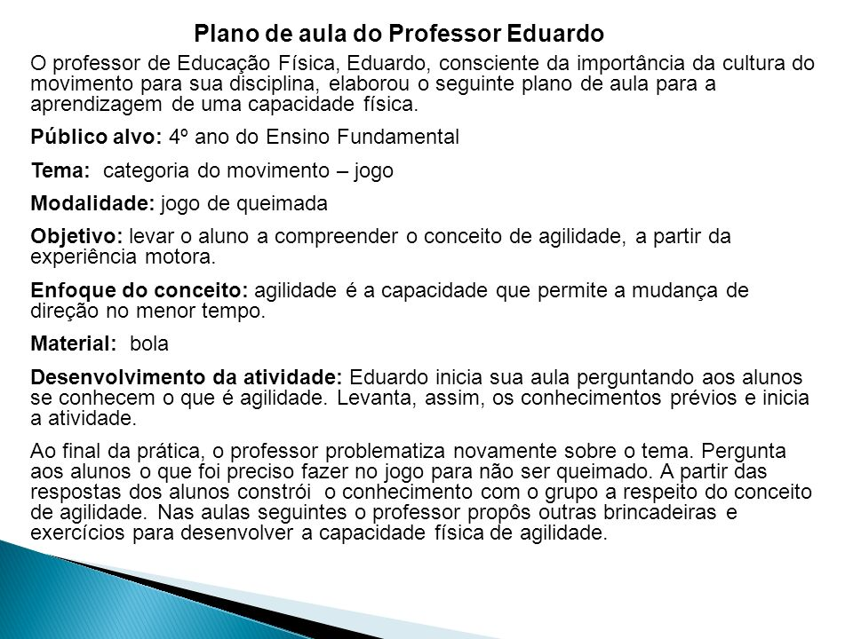 Plano de aula do Professor Eduardo O professor de Educação Física, Eduardo, consciente da importância da cultura do movimento para sua disciplina, elaborou o seguinte plano de aula para a aprendizagem de uma capacidade física.