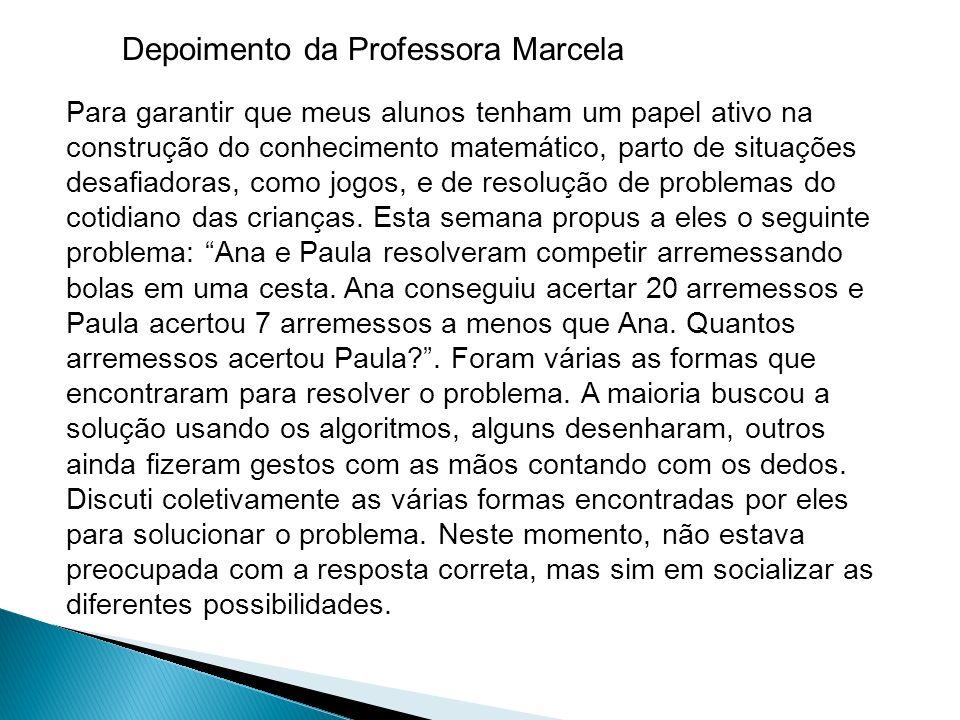 Depoimento da Professora Marcela Para garantir que meus alunos tenham um papel ativo na construção do conhecimento matemático, parto de situações desafiadoras, como jogos, e de resolução de problemas do cotidiano das crianças.