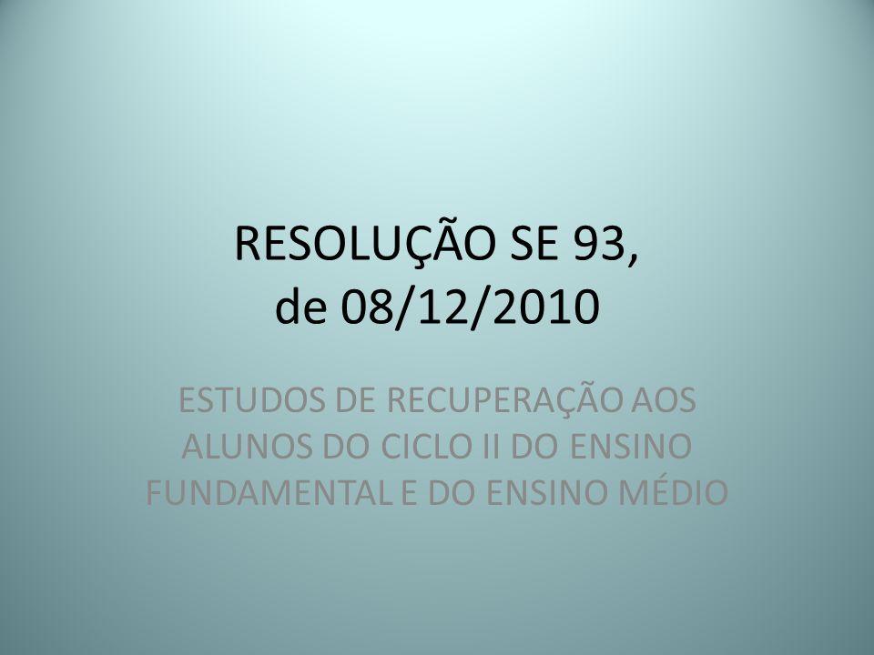 RESOLUÇÃO SE 93, de 08/12/2010 ESTUDOS DE RECUPERAÇÃO AOS ALUNOS DO CICLO II DO ENSINO FUNDAMENTAL E DO ENSINO MÉDIO