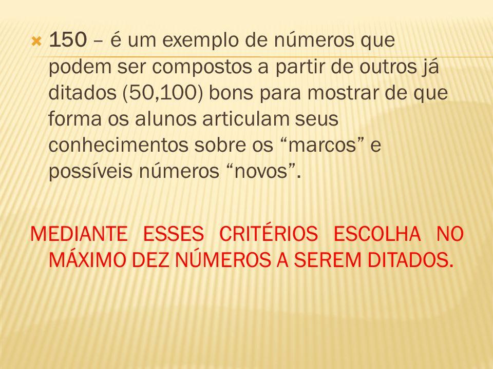 150 – é um exemplo de números que podem ser compostos a partir de outros já ditados (50,100) bons para mostrar de que forma os alunos articulam seus conhecimentos sobre os marcos e possíveis números novos.