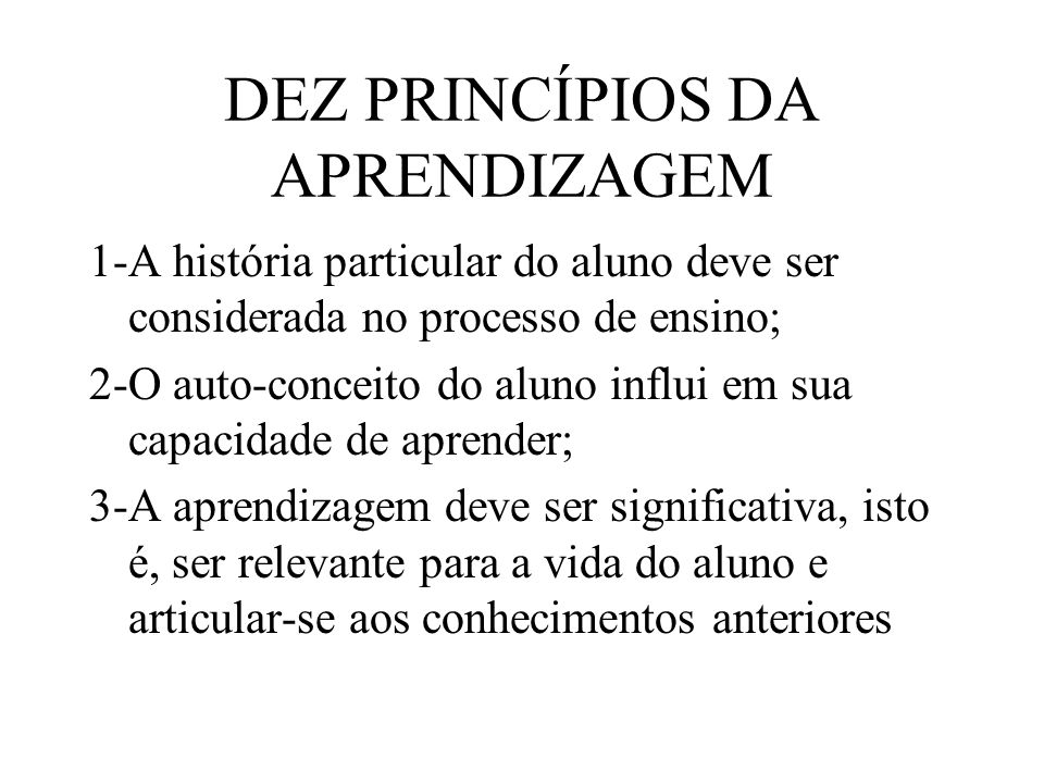 DEZ PRINCÍPIOS DA APRENDIZAGEM 1-A história particular do aluno deve ser considerada no processo de ensino; 2-O auto-conceito do aluno influi em sua c