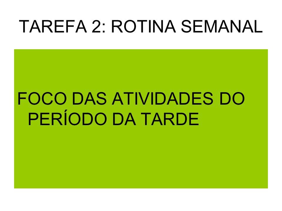 TAREFA 2: ROTINA SEMANAL FOCO DAS ATIVIDADES DO PERÍODO DA TARDE