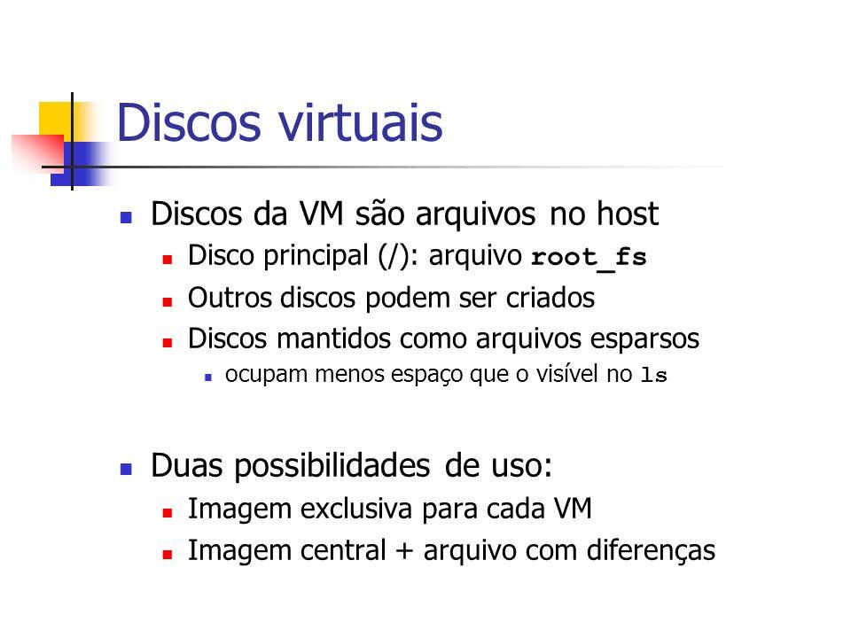 Discos virtuais Discos da VM são arquivos no host Disco principal (/): arquivo root_fs Outros discos podem ser criados Discos mantidos como arquivos e