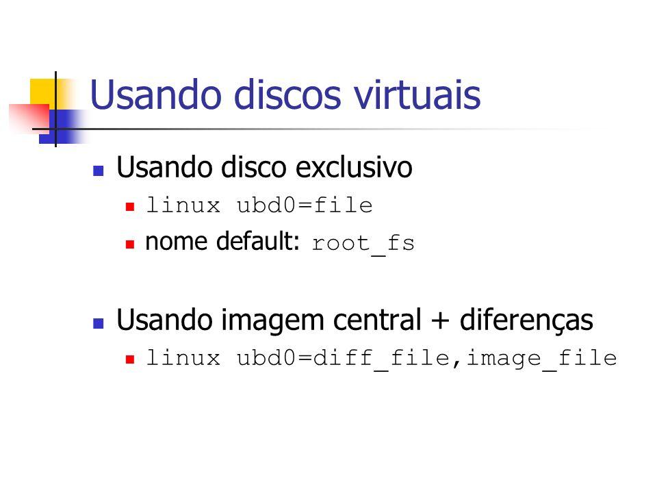 Usando discos virtuais Usando disco exclusivo linux ubd0=file nome default: root_fs Usando imagem central + diferenças linux ubd0=diff_file,image_file