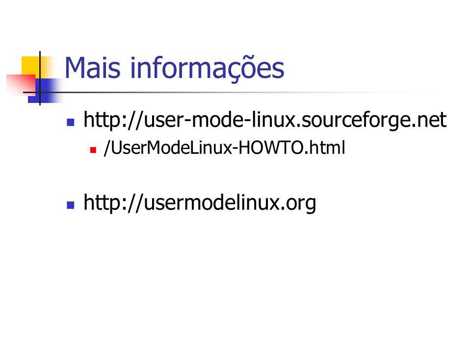 Mais informações http://user-mode-linux.sourceforge.net /UserModeLinux-HOWTO.html http://usermodelinux.org