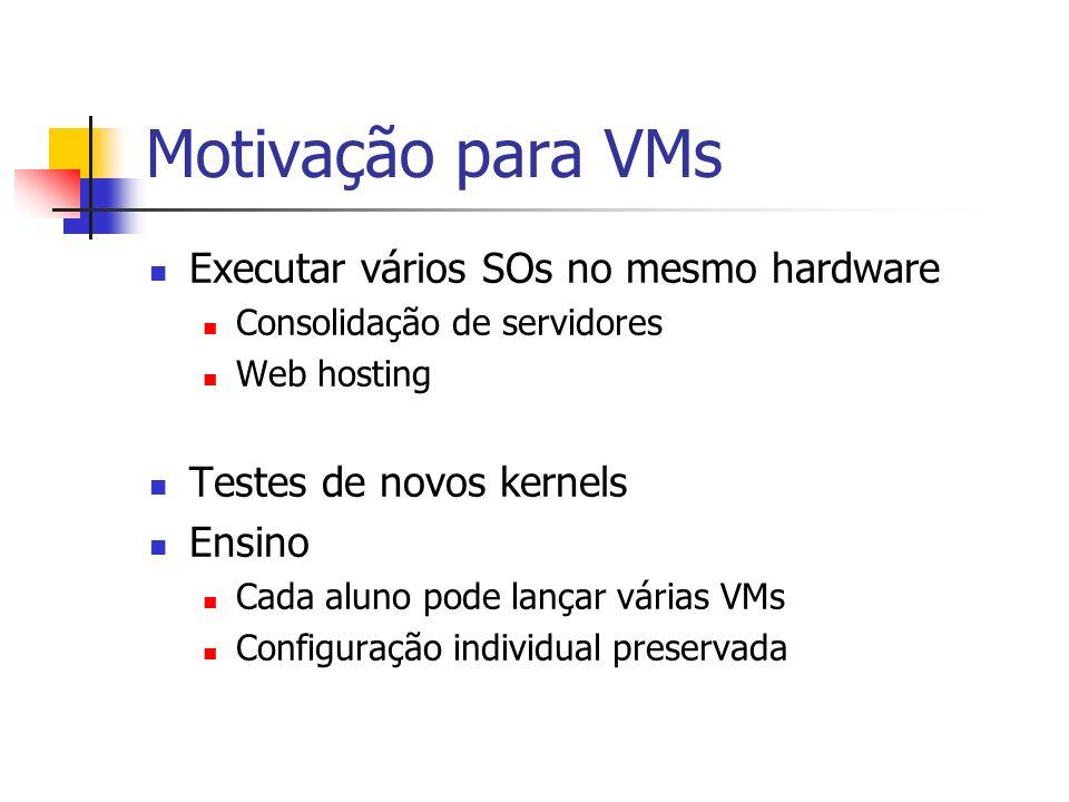 Motivação para VMs Executar vários SOs no mesmo hardware Consolidação de servidores Web hosting Testes de novos kernels Ensino Cada aluno pode lançar