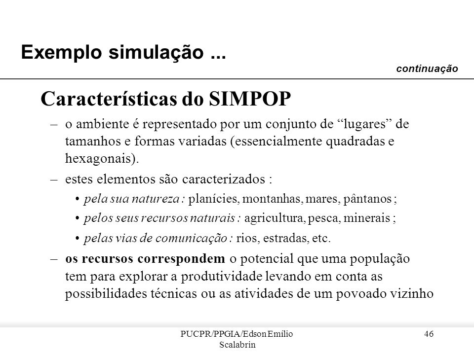 PUCPR/PPGIA/Edson Emílio Scalabrin 45 Exemplo simulação... Projeto SIMPOP [Bura et al. 1993] Objetivo : –modelar a dinâmica de evolução de um sistema