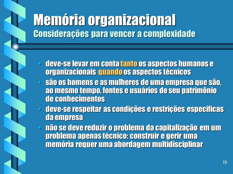 18 Memória organizacional Definição - II É uma representação persistente, explicita, desencarnada, dos conhecimentos e das informações em uma organiza