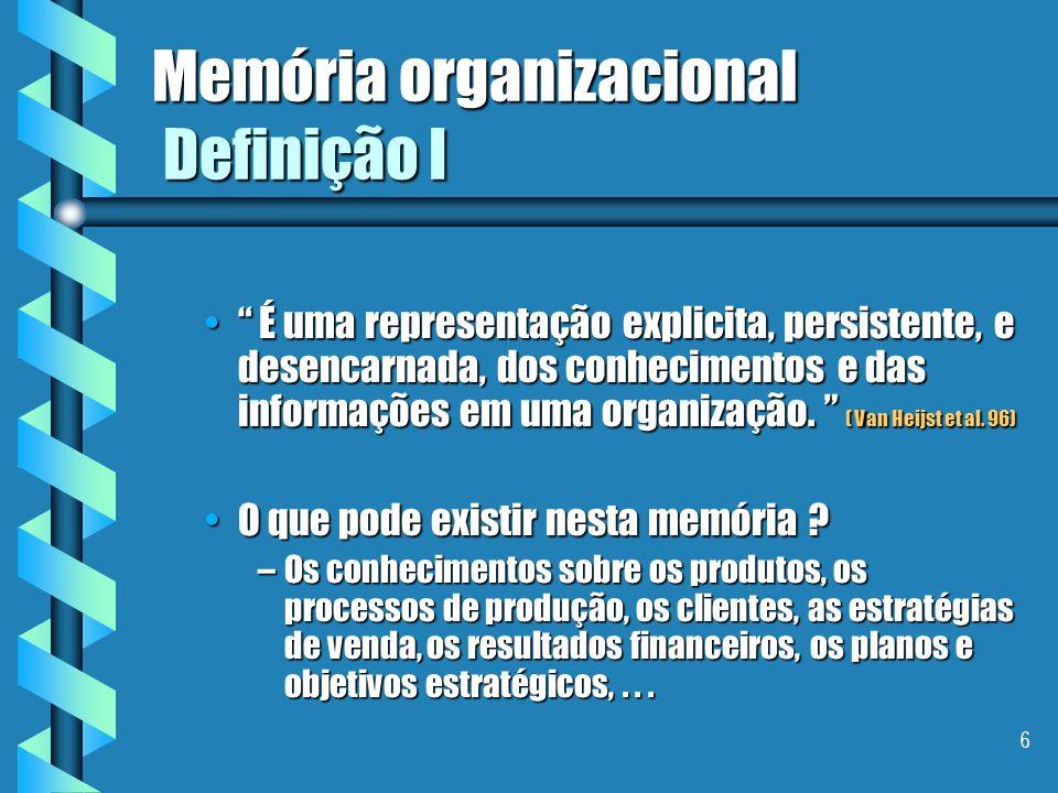 6 Memória organizacional Definição I É uma representação explicita, persistente, e desencarnada, dos conhecimentos e das informações em uma organização.
