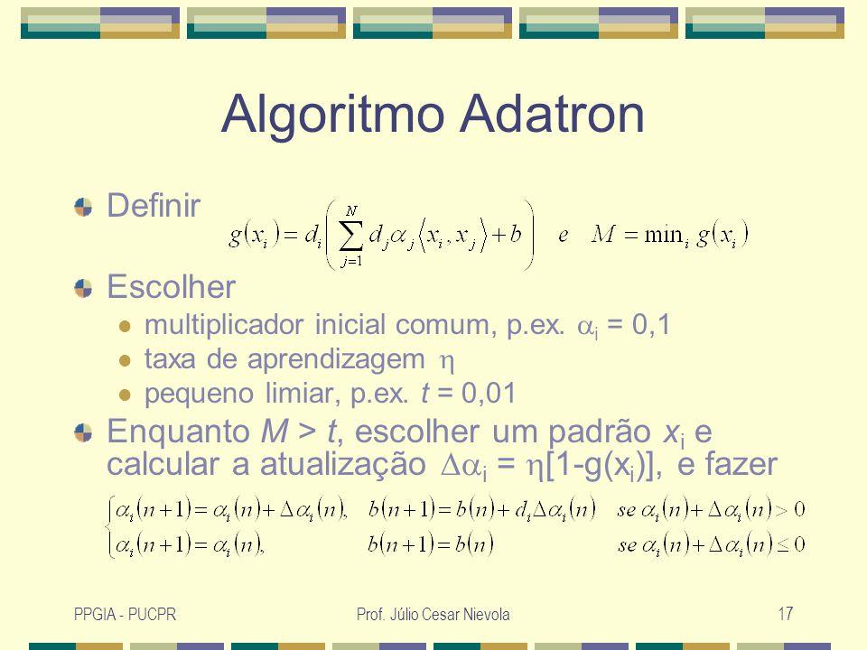 PPGIA - PUCPRProf. Júlio Cesar Nievola17 Algoritmo Adatron Definir Escolher multiplicador inicial comum, p.ex. i = 0,1 taxa de aprendizagem pequeno li
