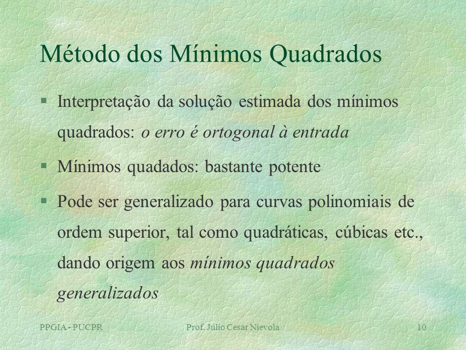 PPGIA - PUCPRProf. Júlio Cesar Nievola10 Método dos Mínimos Quadrados §Interpretação da solução estimada dos mínimos quadrados: o erro é ortogonal à e