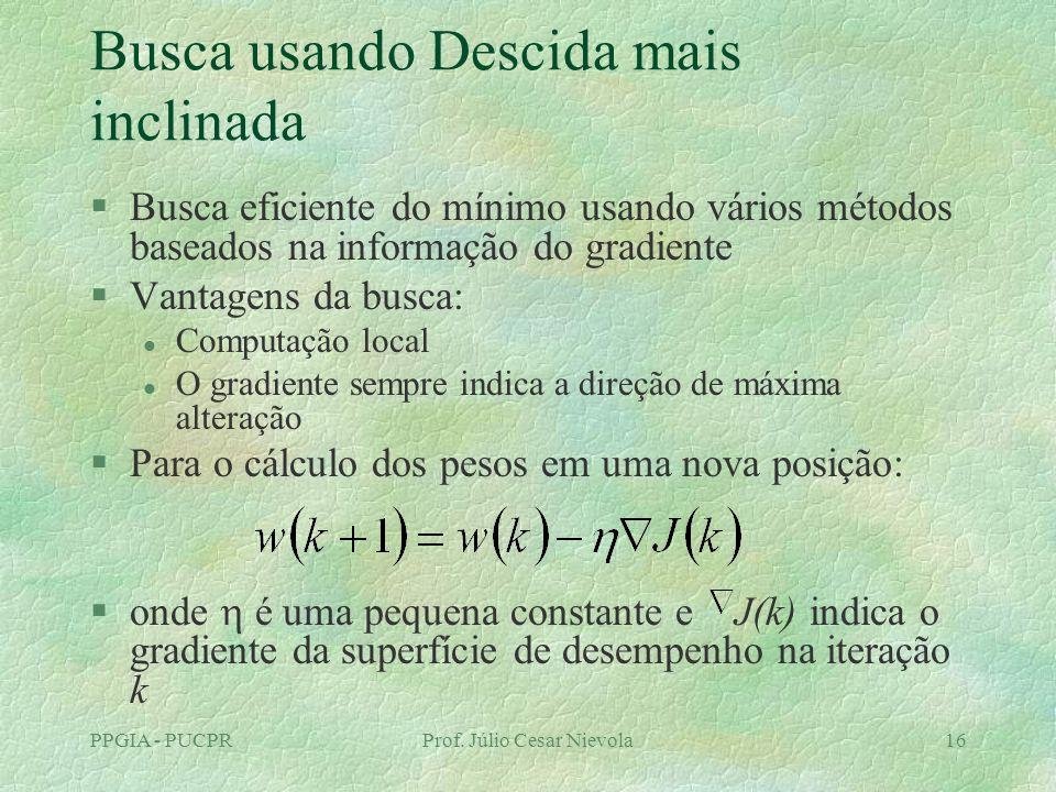 PPGIA - PUCPRProf. Júlio Cesar Nievola16 Busca usando Descida mais inclinada §Busca eficiente do mínimo usando vários métodos baseados na informação d