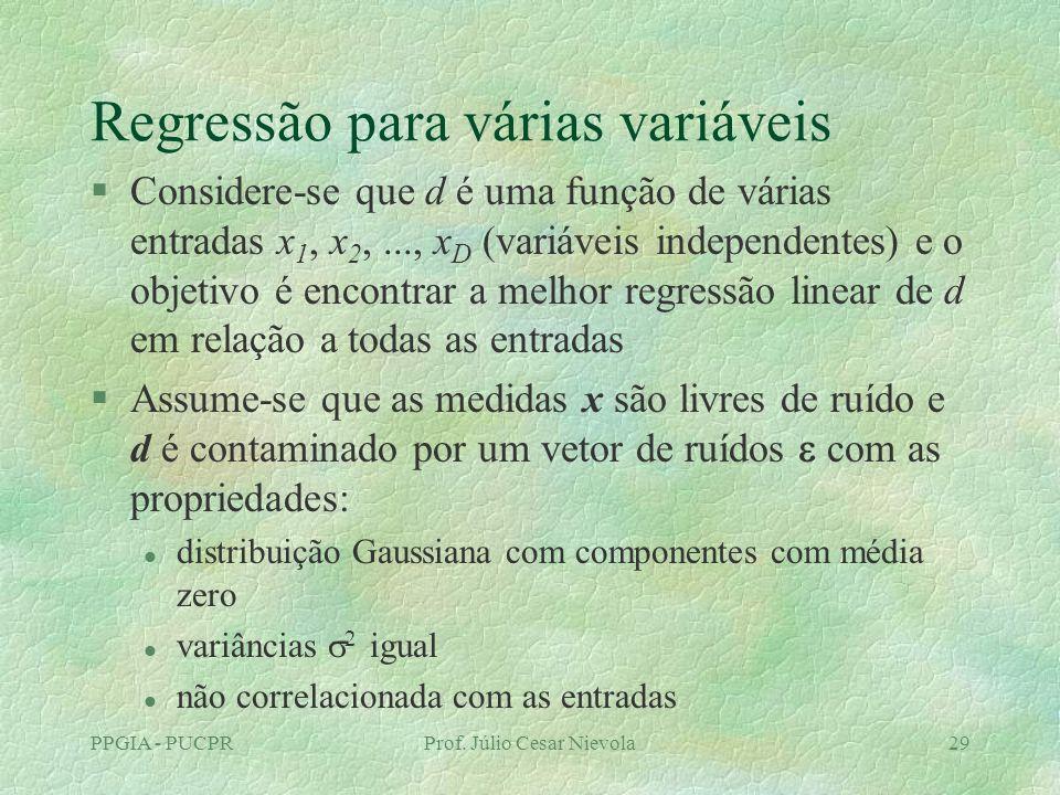 PPGIA - PUCPRProf. Júlio Cesar Nievola29 Regressão para várias variáveis §Considere-se que d é uma função de várias entradas x 1, x 2,..., x D (variáv