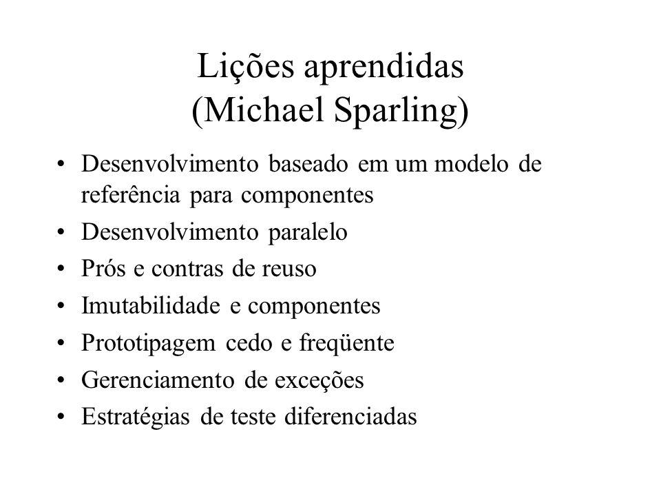 Lições aprendidas (Michael Sparling) Desenvolvimento baseado em um modelo de referência para componentes Desenvolvimento paralelo Prós e contras de re