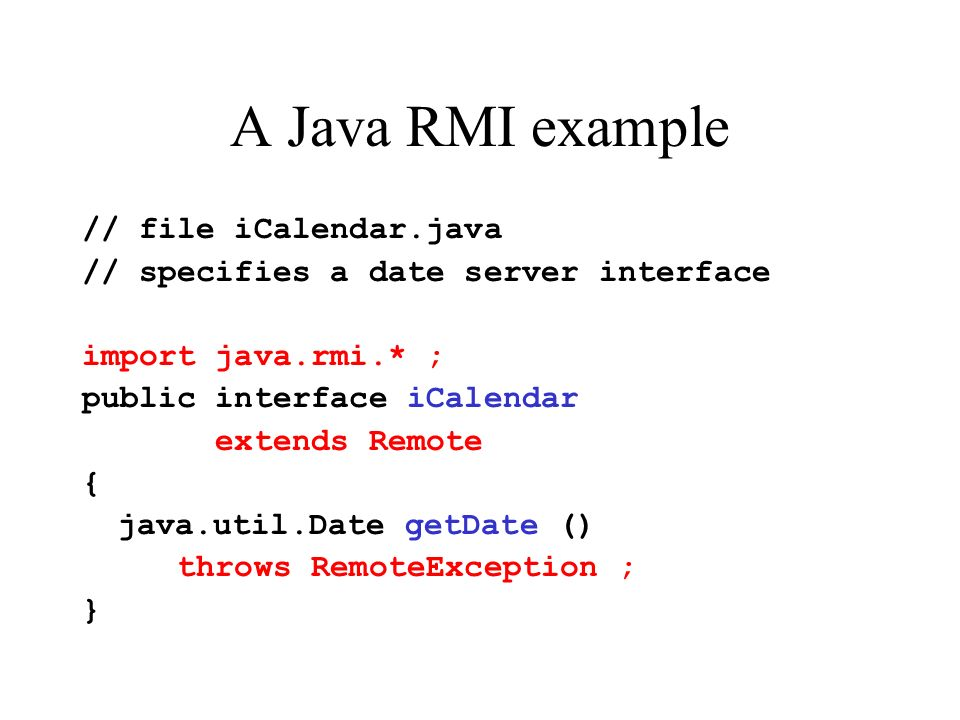 A Java RMI example // file iCalendar.java // specifies a date server interface import java.rmi.* ; public interface iCalendar extends Remote { java.util.Date getDate () throws RemoteException ; }