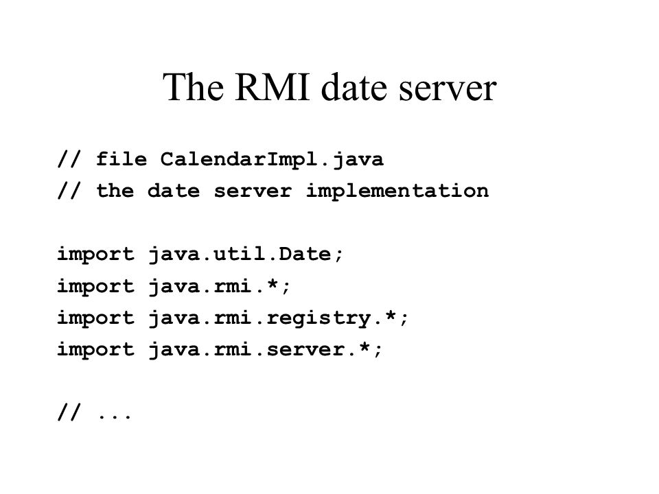 The RMI date server // file CalendarImpl.java // the date server implementation import java.util.Date; import java.rmi.*; import java.rmi.registry.*; import java.rmi.server.*; //...