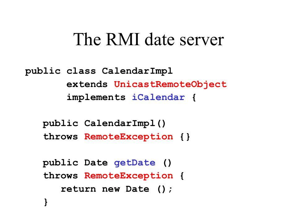 The RMI date server public class CalendarImpl extends UnicastRemoteObject implements iCalendar { public CalendarImpl() throws RemoteException {} public Date getDate () throws RemoteException { return new Date (); }