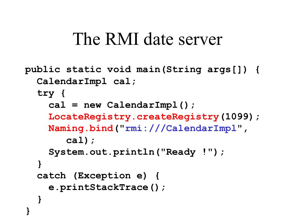 The RMI date server public static void main(String args[]) { CalendarImpl cal; try { cal = new CalendarImpl(); LocateRegistry.createRegistry(1099); Naming.bind( rmi:///CalendarImpl , cal); System.out.println( Ready ! ); } catch (Exception e) { e.printStackTrace(); }