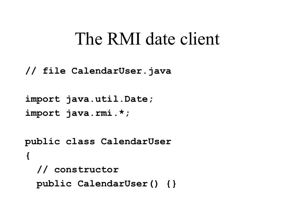 The RMI date client // file CalendarUser.java import java.util.Date; import java.rmi.*; public class CalendarUser { // constructor public CalendarUser