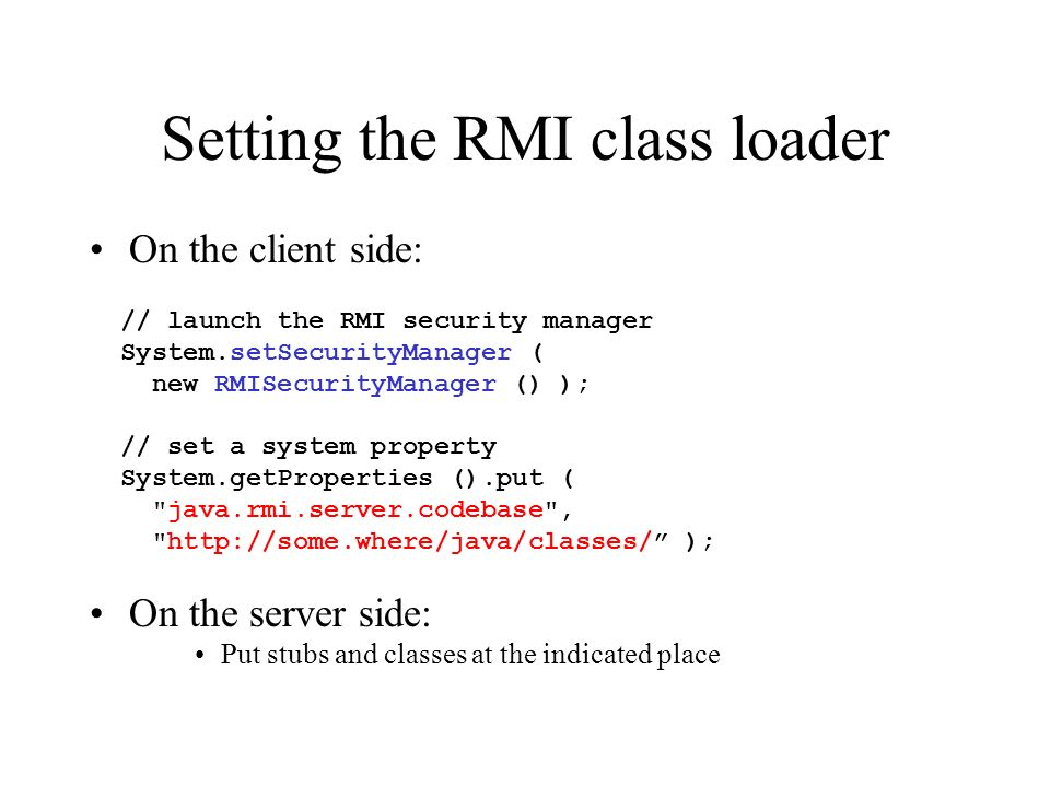 Setting the RMI class loader On the client side: // launch the RMI security manager System.setSecurityManager ( new RMISecurityManager () ); // set a system property System.getProperties ().put ( java.rmi.server.codebase , http://some.where/java/classes/ ); On the server side: Put stubs and classes at the indicated place