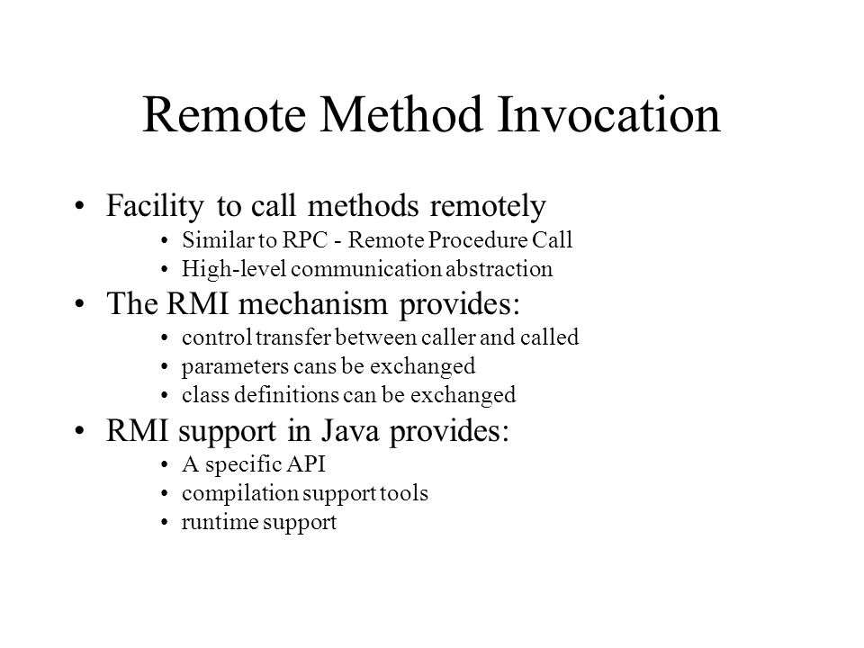 Remote Method Invocation Facility to call methods remotely Similar to RPC - Remote Procedure Call High-level communication abstraction The RMI mechanism provides: control transfer between caller and called parameters cans be exchanged class definitions can be exchanged RMI support in Java provides: A specific API compilation support tools runtime support