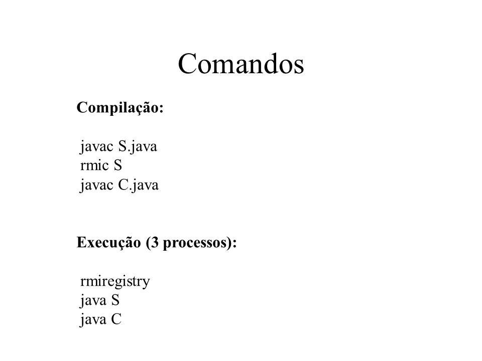 Comandos Compilação: javac S.java rmic S javac C.java Execução (3 processos): rmiregistry java S java C