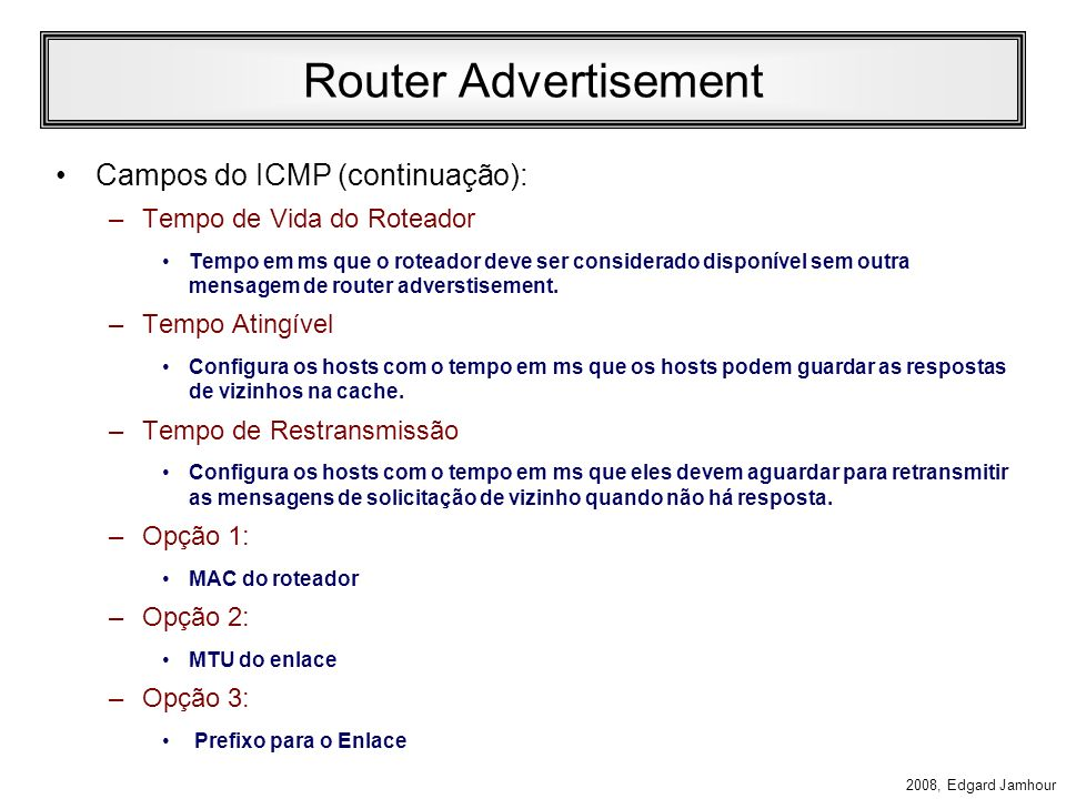 2008, Edgard Jamhour Router Advertisement Campos do IP: –Next Header: 58 (ICMP) –Saltos: 255 –Endereço de Destino: Multicast Especial (todos os nós do