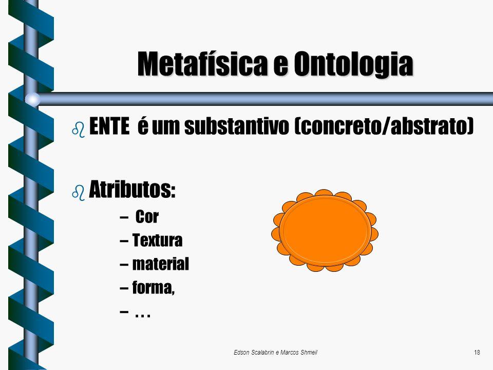Edson Scalabrin e Marcos Shmeil18 b ENTE é um substantivo (concreto/abstrato) b Atributos: – Cor –Textura –material –forma, –... Metafísica e Ontologi
