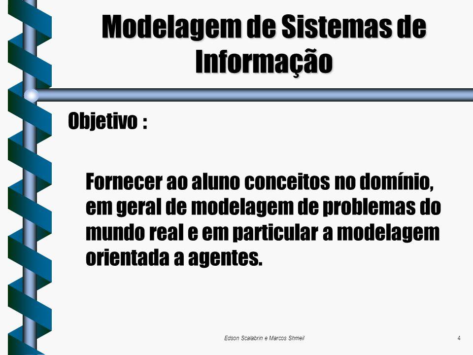 Edson Scalabrin e Marcos Shmeil4 Modelagem de Sistemas de Informação Objetivo : Fornecer ao aluno conceitos no domínio, em geral de modelagem de probl