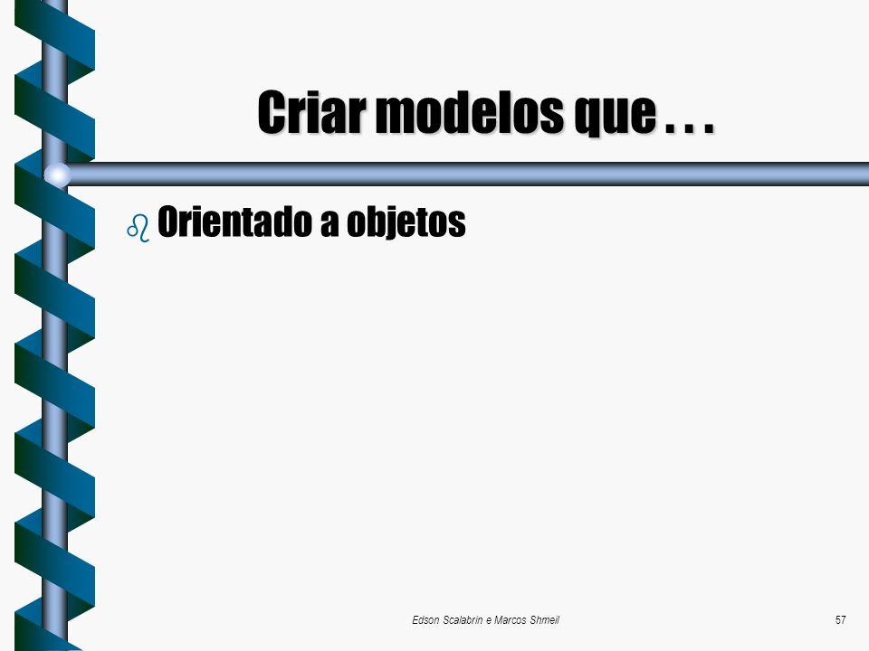 Edson Scalabrin e Marcos Shmeil57 b Orientado a objetos Criar modelos que...