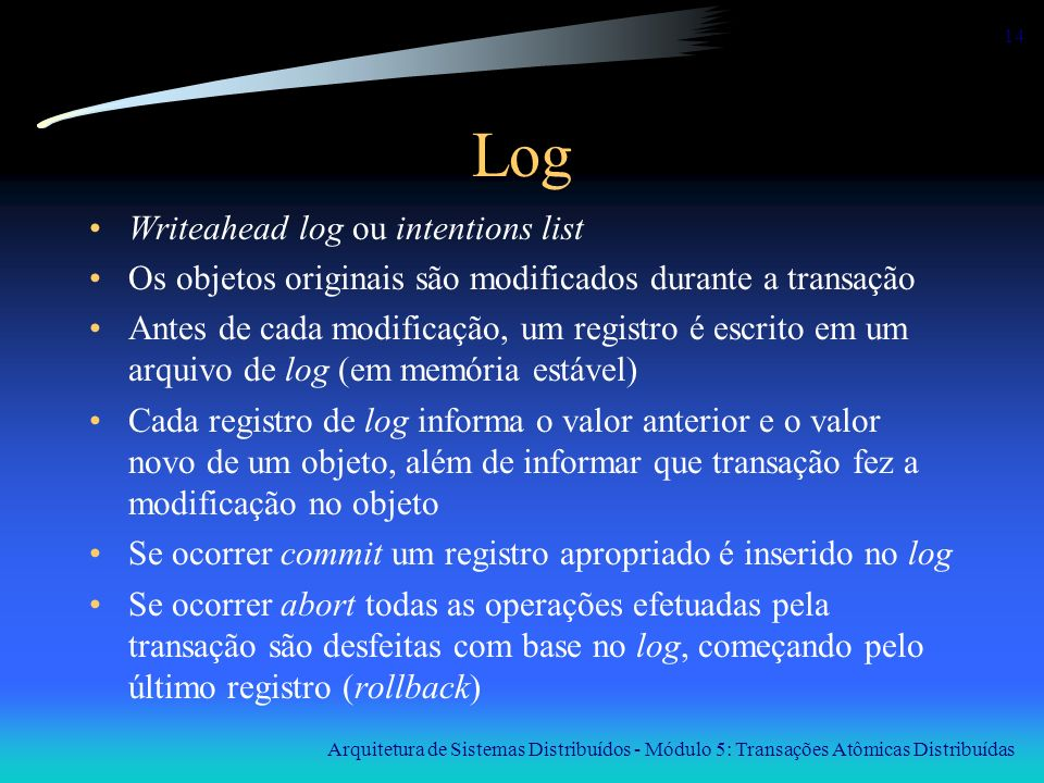 Arquitetura de Sistemas Distribuídos - Módulo 5: Transações Atômicas Distribuídas 14 Log Writeahead log ou intentions list Os objetos originais são mo