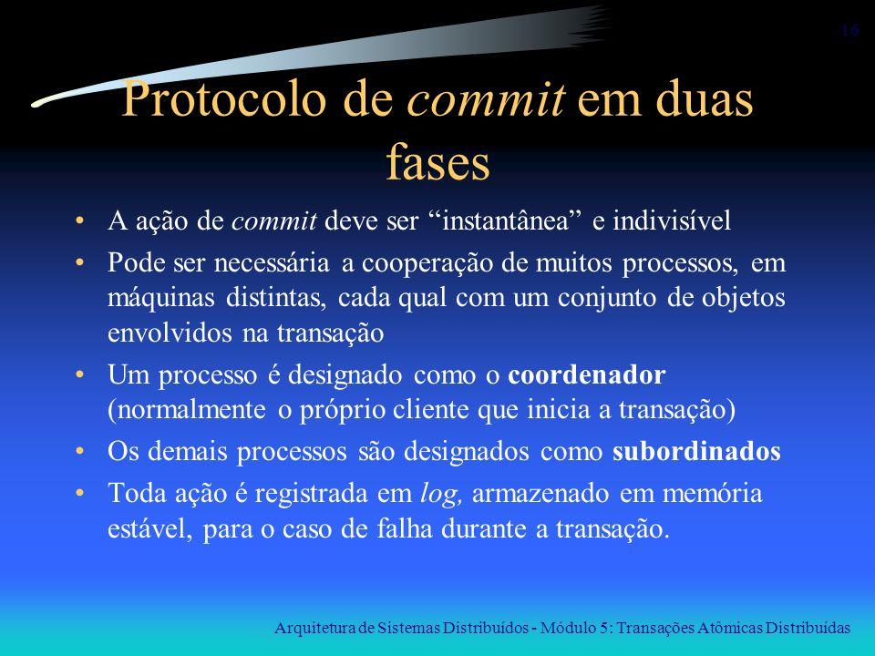 Arquitetura de Sistemas Distribuídos - Módulo 5: Transações Atômicas Distribuídas 16 Protocolo de commit em duas fases A ação de commit deve ser insta