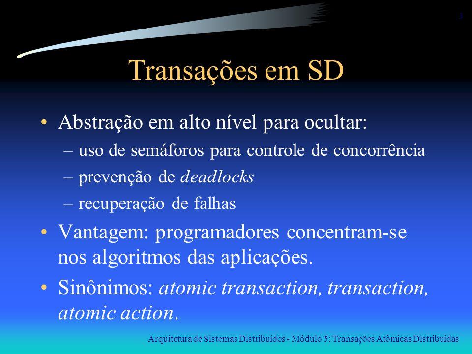 Arquitetura de Sistemas Distribuídos - Módulo 5: Transações Atômicas Distribuídas 4 Exemplo de transação Um cliente, em um PC ligado por modem, faz transferência de fundos de uma conta bancária para outra, em dois passos: (1) Saque(quantia, conta1) (2) Deposite(quantia, conta2) Se a ligação telefônica cair entre os passos (1) e (2) o dinheiro desaparece.