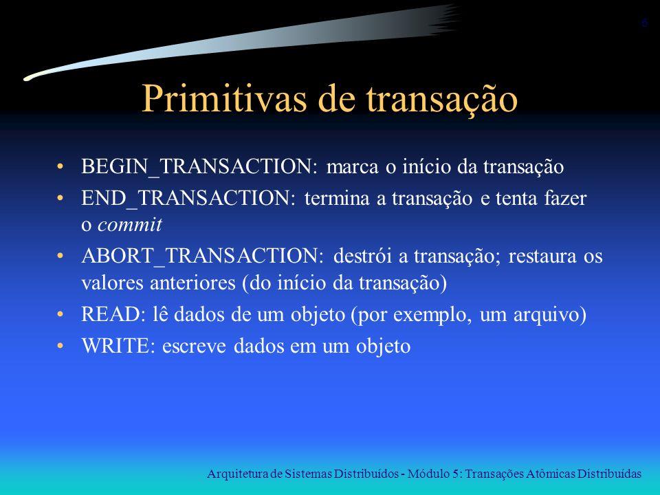 Arquitetura de Sistemas Distribuídos - Módulo 5: Transações Atômicas Distribuídas 6 Primitivas de transação BEGIN_TRANSACTION: marca o início da trans
