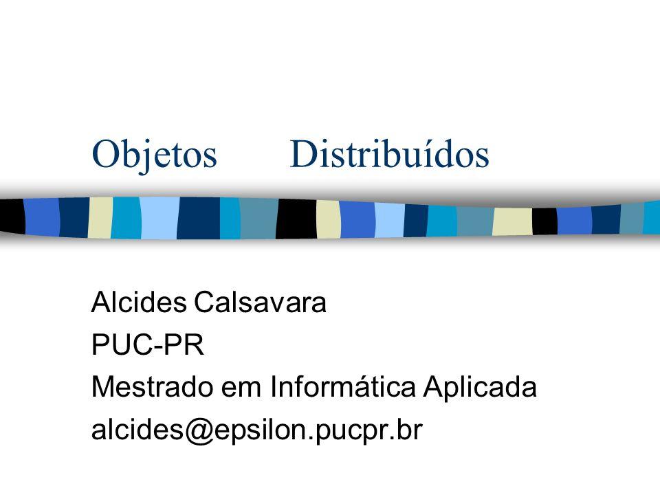 Objetos Distribuídos Alcides Calsavara PUC-PR Mestrado em Informática Aplicada alcides@epsilon.pucpr.br