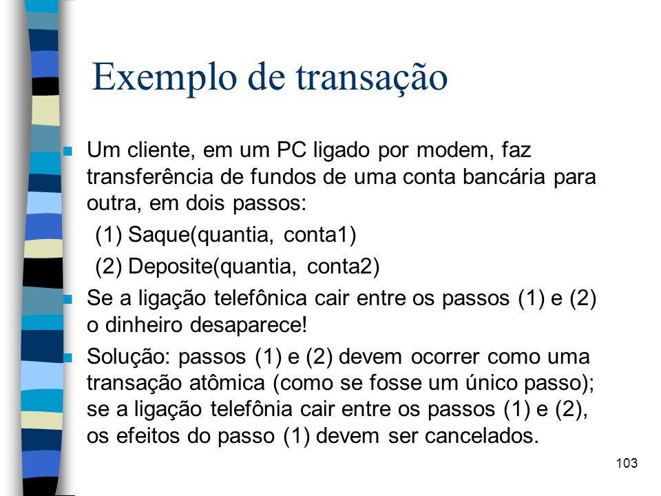103 Exemplo de transação n Um cliente, em um PC ligado por modem, faz transferência de fundos de uma conta bancária para outra, em dois passos: (1) Sa