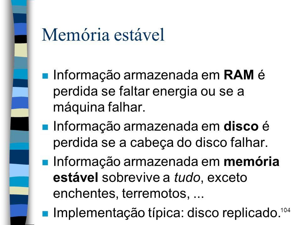 104 Memória estável n Informação armazenada em RAM é perdida se faltar energia ou se a máquina falhar. n Informação armazenada em disco é perdida se a
