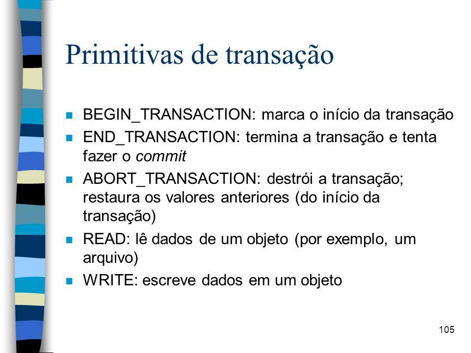 105 Primitivas de transação n BEGIN_TRANSACTION: marca o início da transação n END_TRANSACTION: termina a transação e tenta fazer o commit n ABORT_TRA