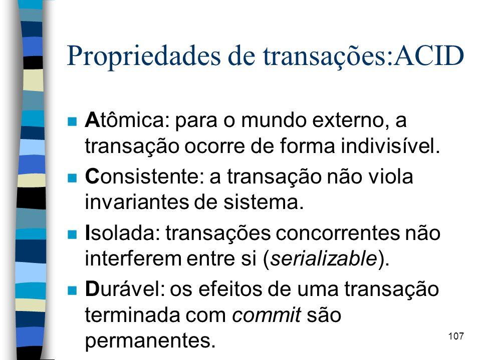 107 Propriedades de transações:ACID n Atômica: para o mundo externo, a transação ocorre de forma indivisível. n Consistente: a transação não viola inv
