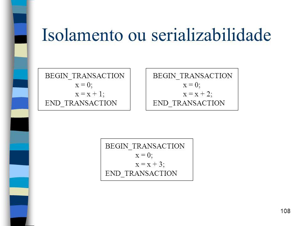 108 Isolamento ou serializabilidade BEGIN_TRANSACTION x = 0; x = x + 1; END_TRANSACTION BEGIN_TRANSACTION x = 0; x = x + 2; END_TRANSACTION BEGIN_TRAN