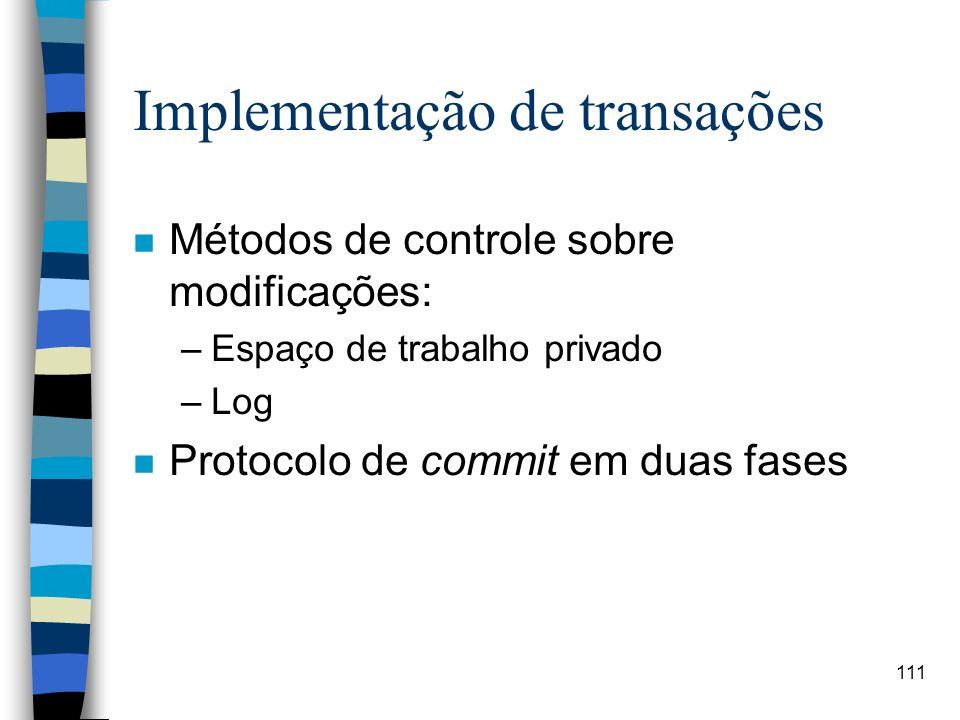 111 Implementação de transações n Métodos de controle sobre modificações: –Espaço de trabalho privado –Log n Protocolo de commit em duas fases