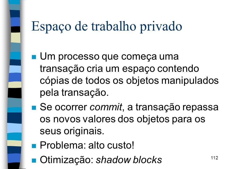 112 Espaço de trabalho privado n Um processo que começa uma transação cria um espaço contendo cópias de todos os objetos manipulados pela transação. n