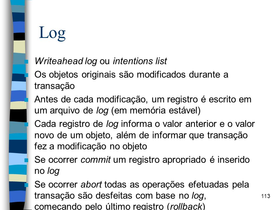 113 Log n Writeahead log ou intentions list n Os objetos originais são modificados durante a transação n Antes de cada modificação, um registro é escr
