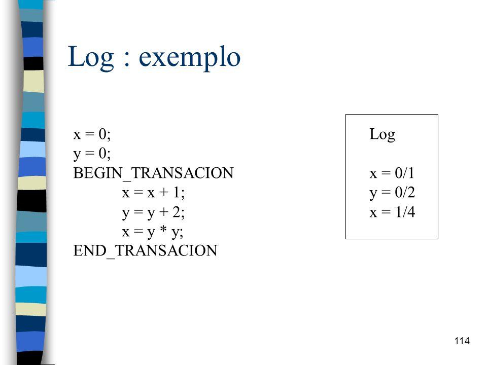 114 Log : exemplo x = 0; y = 0; BEGIN_TRANSACION x = x + 1; y = y + 2; x = y * y; END_TRANSACION Log x = 0/1 y = 0/2 x = 1/4
