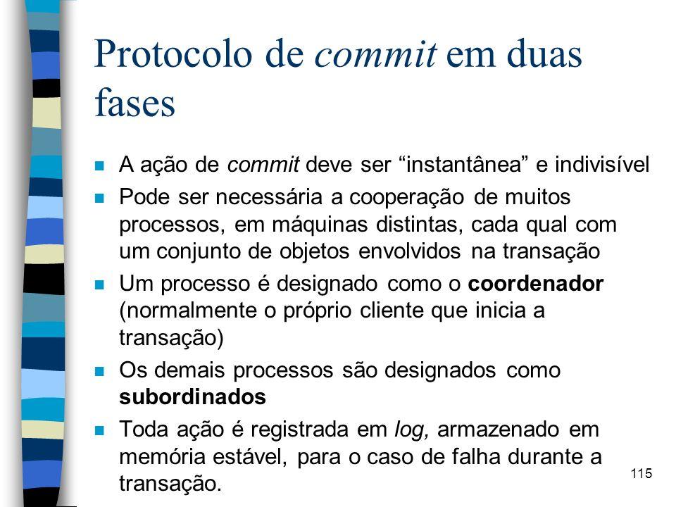 115 Protocolo de commit em duas fases n A ação de commit deve ser instantânea e indivisível n Pode ser necessária a cooperação de muitos processos, em