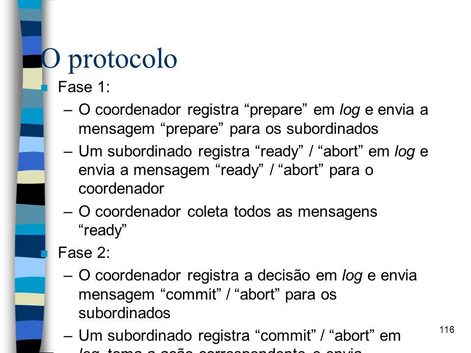 116 O protocolo n Fase 1: –O coordenador registra prepare em log e envia a mensagem prepare para os subordinados –Um subordinado registra ready / abor