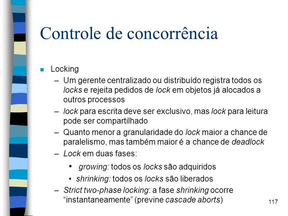 117 Controle de concorrência n Locking –Um gerente centralizado ou distribuído registra todos os locks e rejeita pedidos de lock em objetos já alocado