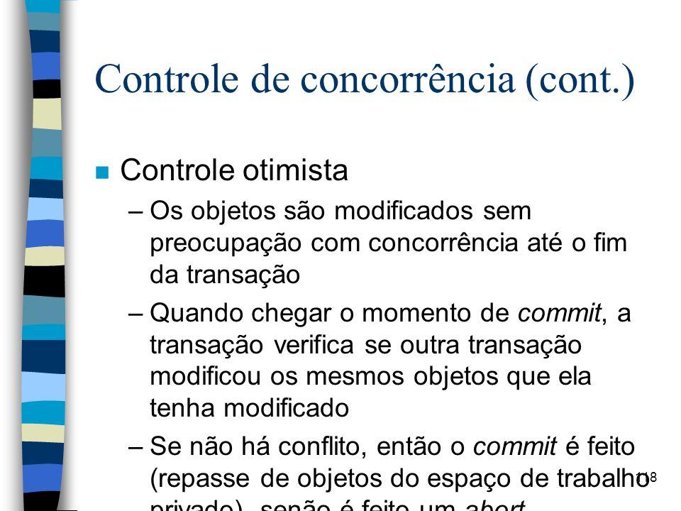 118 Controle de concorrência (cont.) n Controle otimista –Os objetos são modificados sem preocupação com concorrência até o fim da transação –Quando c